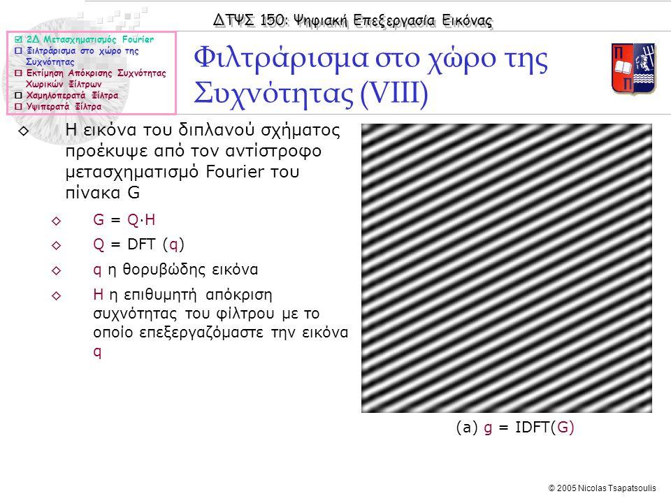 ΔΤΨΣ 150: Ψηφιακή Επεξεργασία Εικόνας © 2005 Nicolas Tsapatsoulis Φιλτράρισμα στο χώρο της Συχνότητας (VIII) (a) g = IDFT(G)  2Δ Μετασχηματισμός Fourier  Φιλτράρισμα στο χώρο της Συχνότητας  Εκτίμηση Απόκρισης Συχνότητας Χωρικών Φίλτρων  Χαμηλοπερατά Φίλτρα  Υψιπερατά Φίλτρα ◊Η εικόνα του διπλανού σχήματος προέκυψε από τον αντίστροφο μετασχηματισμό Fourier του πίνακα G ◊G = Q·H ◊Q = DFT (q) ◊q η θορυβώδης εικόνα ◊Η η επιθυμητή απόκριση συχνότητας του φίλτρου με το οποίο επεξεργαζόμαστε την εικόνα q