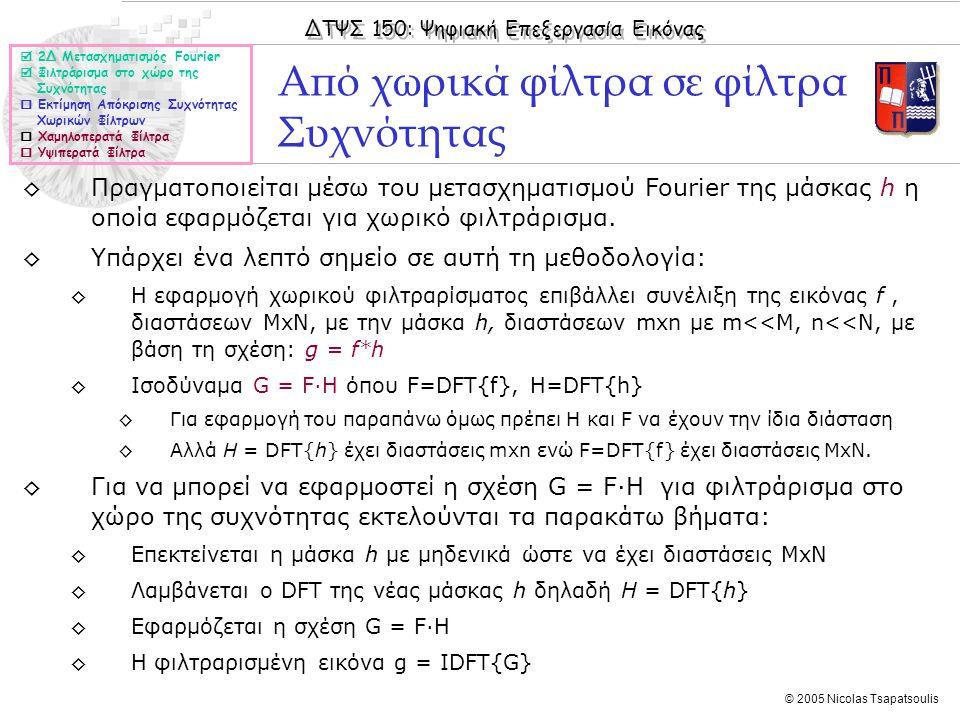 ΔΤΨΣ 150: Ψηφιακή Επεξεργασία Εικόνας © 2005 Nicolas Tsapatsoulis ◊Πραγματοποιείται μέσω του μετασχηματισμού Fourier της μάσκας h η οποία εφαρμόζεται για χωρικό φιλτράρισμα.
