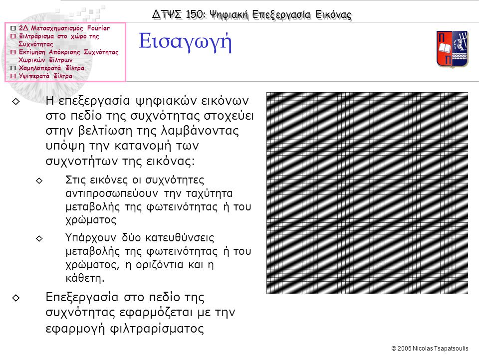 ΔΤΨΣ 150: Ψηφιακή Επεξεργασία Εικόνας © 2005 Nicolas Tsapatsoulis ◊Κάθε συνεχές μονοδιάστατο σήμα μπορεί να αναπαρασταθεί ως άθροισμα ημιτονικών σημάτων ◊Κάθε εικόνα μπορεί να αναπαρασταθεί ως άθροισμα ημιτονικών εικόνων ◊Μια ψηφιακή ημιτονική εικόνα Ι1 είναι μια εικόνα η οποία έχει στοιχεία: Ημιτονικές Εικόνες  2Δ Μετασχηματισμός Fourier  Φιλτράρισμα στο χώρο της Συχνότητας  Εκτίμηση Απόκρισης Συχνότητας Χωρικών Φίλτρων  Χαμηλοπερατά Φίλτρα  Υψιπερατά Φίλτρα