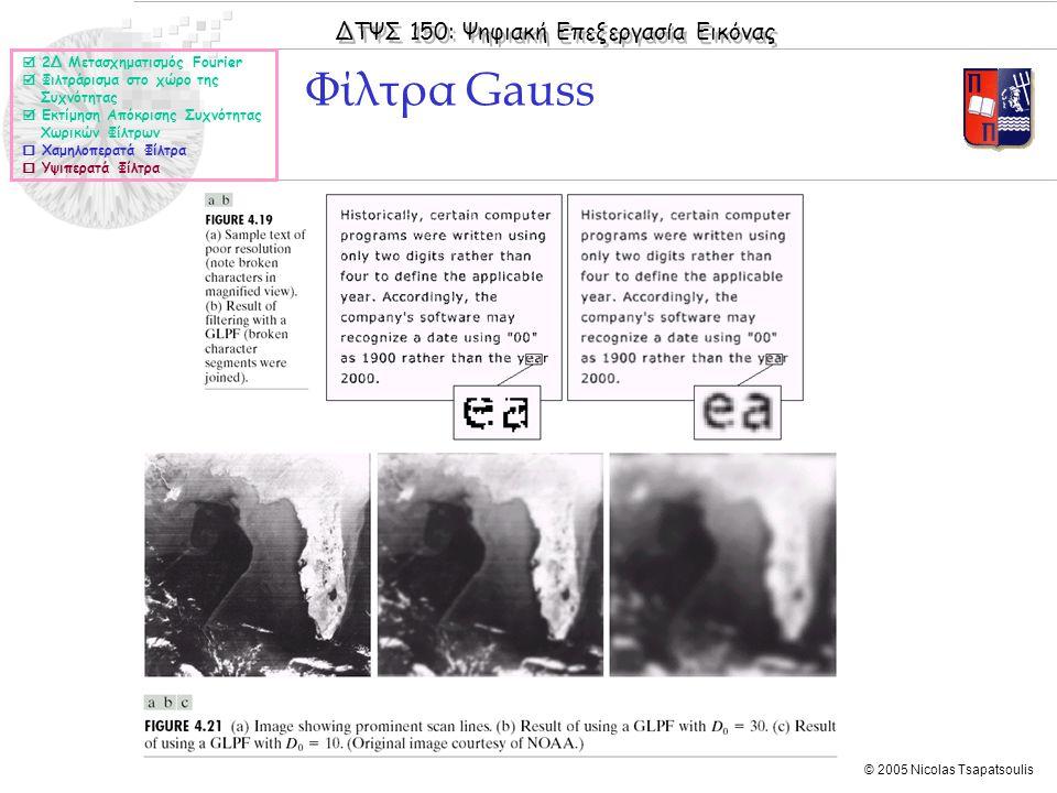 ΔΤΨΣ 150: Ψηφιακή Επεξεργασία Εικόνας © 2005 Nicolas Tsapatsoulis Φίλτρα Gauss  2Δ Μετασχηματισμός Fourier  Φιλτράρισμα στο χώρο της Συχνότητας  Εκτίμηση Απόκρισης Συχνότητας Χωρικών Φίλτρων  Χαμηλοπερατά Φίλτρα  Υψιπερατά Φίλτρα