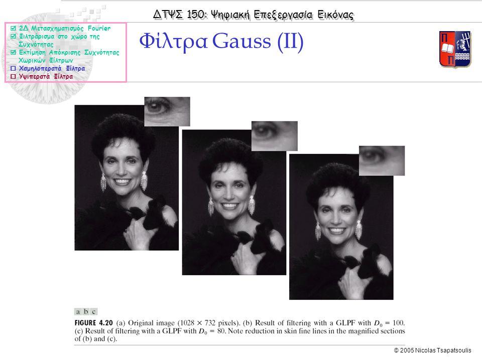 ΔΤΨΣ 150: Ψηφιακή Επεξεργασία Εικόνας © 2005 Nicolas Tsapatsoulis Φίλτρα Gauss (II)  2Δ Μετασχηματισμός Fourier  Φιλτράρισμα στο χώρο της Συχνότητας  Εκτίμηση Απόκρισης Συχνότητας Χωρικών Φίλτρων  Χαμηλοπερατά Φίλτρα  Υψιπερατά Φίλτρα