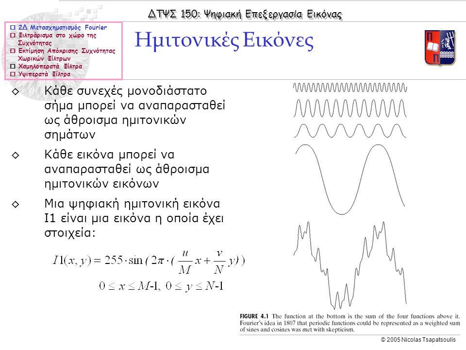 ΔΤΨΣ 150: Ψηφιακή Επεξεργασία Εικόνας © 2005 Nicolas Tsapatsoulis Φιλτράρισμα στο χώρο της Συχνότητας (IΧ)  2Δ Μετασχηματισμός Fourier  Φιλτράρισμα στο χώρο της Συχνότητας  Εκτίμηση Απόκρισης Συχνότητας Χωρικών Φίλτρων  Χαμηλοπερατά Φίλτρα  Υψιπερατά Φίλτρα ◊Ορίζοντας κατευθείαν στο χώρο της συχνότητας τους πίνακες H μπορούμε να επεξεργαστούμε συγκεκριμένες περιοχές συχνοτήτων ◊Υψιπερατό φιλτράρισμα => αποκοπή χαμηλών συχνοτήτων (π.χ.