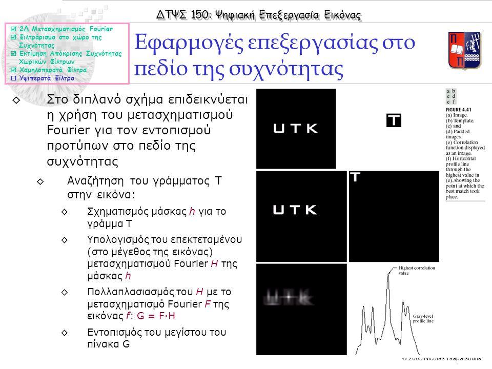 ΔΤΨΣ 150: Ψηφιακή Επεξεργασία Εικόνας © 2005 Nicolas Tsapatsoulis ◊Στο διπλανό σχήμα επιδεικνύεται η χρήση του μετασχηματισμού Fourier για τον εντοπισμού προτύπων στο πεδίο της συχνότητας ◊Αναζήτηση του γράμματος T στην εικόνα: ◊Σχηματισμός μάσκας h για το γράμμα Τ ◊Υπολογισμός του επεκτεταμένου (στο μέγεθος της εικόνας) μετασχηματισμού Fourier H της μάσκας h ◊Πολλαπλασιασμός του Η με το μετασχηματισμό Fourier F της εικόνας f: G = F·H ◊Εντοπισμός του μεγίστου του πίνακα G Εφαρμογές επεξεργασίας στο πεδίο της συχνότητας  2Δ Μετασχηματισμός Fourier  Φιλτράρισμα στο χώρο της Συχνότητας  Εκτίμηση Απόκρισης Συχνότητας Χωρικών Φίλτρων  Χαμηλοπερατά Φίλτρα  Υψιπερατά Φίλτρα