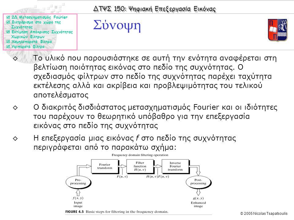 ΔΤΨΣ 150: Ψηφιακή Επεξεργασία Εικόνας © 2005 Nicolas Tsapatsoulis Σύνοψη ◊Το υλικό που παρουσιάστηκε σε αυτή την ενότητα αναφέρεται στη βελτίωση ποιότητας εικόνας στο πεδίο της συχνότητας.