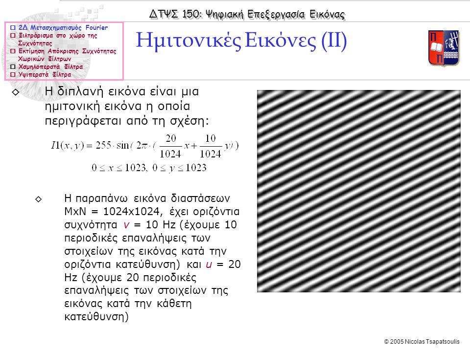 ΔΤΨΣ 150: Ψηφιακή Επεξεργασία Εικόνας © 2005 Nicolas Tsapatsoulis ◊Η διπλανή εικόνα είναι μια ημιτονική εικόνα η οποία περιγράφεται από τη σχέση: ◊Η παραπάνω εικόνα διαστάσεων ΜxN = 1024x1024, έχει οριζόντια συχνότητα v = 10 Hz (έχουμε 10 περιοδικές επαναλήψεις των στοιχείων της εικόνας κατά την οριζόντια κατεύθυνση) και u = 20 Hz (έχουμε 20 περιοδικές επαναλήψεις των στοιχείων της εικόνας κατά την κάθετη κατεύθυνση) Ημιτονικές Εικόνες (ΙΙ)  2Δ Μετασχηματισμός Fourier  Φιλτράρισμα στο χώρο της Συχνότητας  Εκτίμηση Απόκρισης Συχνότητας Χωρικών Φίλτρων  Χαμηλοπερατά Φίλτρα  Υψιπερατά Φίλτρα
