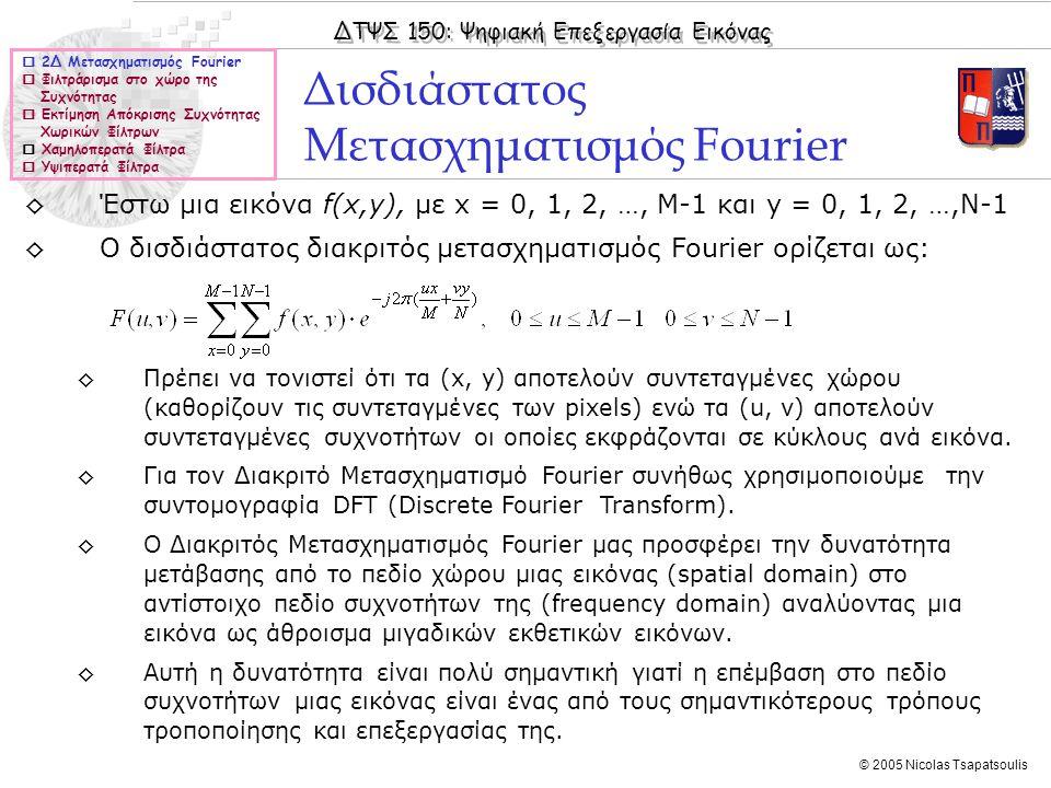 ΔΤΨΣ 150: Ψηφιακή Επεξεργασία Εικόνας © 2005 Nicolas Tsapatsoulis ◊Έστω μια εικόνα f(x,y), με x = 0, 1, 2, …, M-1 και y = 0, 1, 2, …,N-1 ◊Ο δισδιάστατος διακριτός μετασχηματισμός Fourier ορίζεται ως: ◊Πρέπει να τονιστεί ότι τα (x, y) αποτελούν συντεταγμένες χώρου (καθορίζουν τις συντεταγμένες των pixels) ενώ τα (u, v) αποτελούν συντεταγμένες συχνοτήτων οι οποίες εκφράζονται σε κύκλους ανά εικόνα.
