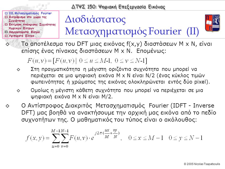 ΔΤΨΣ 150: Ψηφιακή Επεξεργασία Εικόνας © 2005 Nicolas Tsapatsoulis Υψιπερατά Φίλτρα (V)  2Δ Μετασχηματισμός Fourier  Φιλτράρισμα στο χώρο της Συχνότητας  Εκτίμηση Απόκρισης Συχνότητας Χωρικών Φίλτρων  Χαμηλοπερατά Φίλτρα  Υψιπερατά Φίλτρα