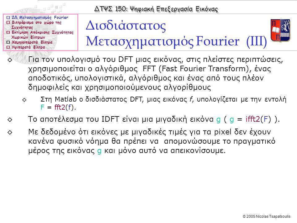 ΔΤΨΣ 150: Ψηφιακή Επεξεργασία Εικόνας © 2005 Nicolas Tsapatsoulis ◊Για τον υπολογισμό του DFT μιας εικόνας, στις πλείστες περιπτώσεις, χρησιμοποιείται ο αλγόριθμος FFT (Fast Fourier Transform), ένας αποδοτικός, υπολογιστικά, αλγόριθμος και ένας από τους πλέον δημοφιλείς και χρησιμοποιούμενους αλγορίθμους ◊Στη Matlab ο δισδιάστατος DFT, μιας εικόνας f, υπολογίζεται με την εντολή F = fft2(f).