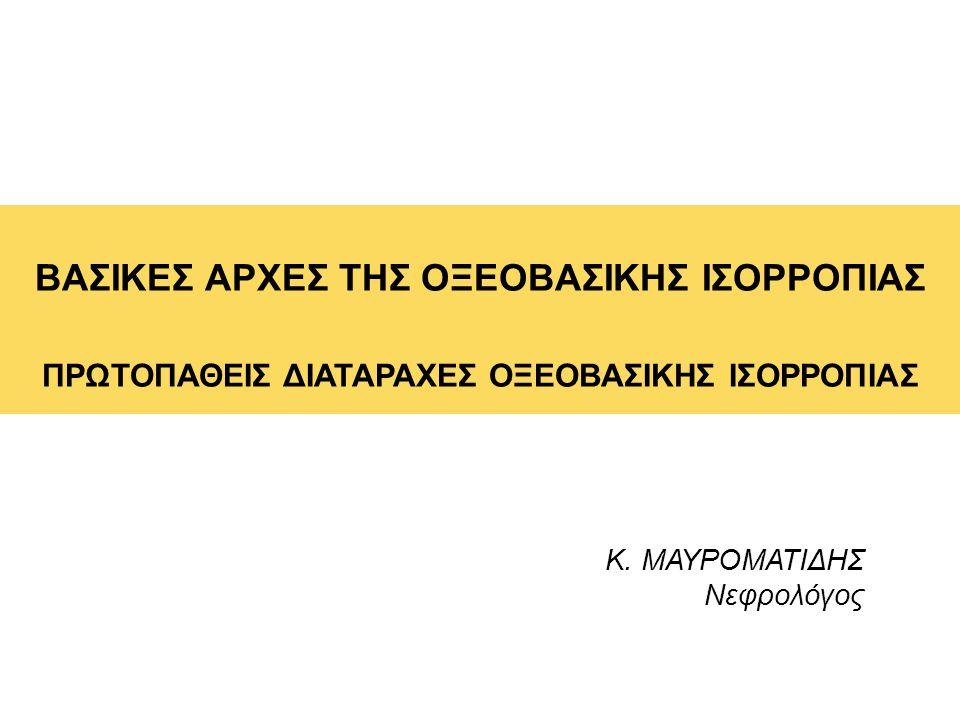 ΒΑΣΙΚΕΣ ΑΡΧΕΣ ΤΗΣ ΟΞΕΟΒΑΣΙΚΗΣ ΙΣΟΡΡΟΠΙΑΣ ΠΡΩΤΟΠΑΘΕΙΣ ΔΙΑΤΑΡΑΧΕΣ ΟΞΕΟΒΑΣΙΚΗΣ ΙΣΟΡΡΟΠΙΑΣ Κ. ΜΑΥΡΟΜΑΤΙΔΗΣ Νεφρολόγος