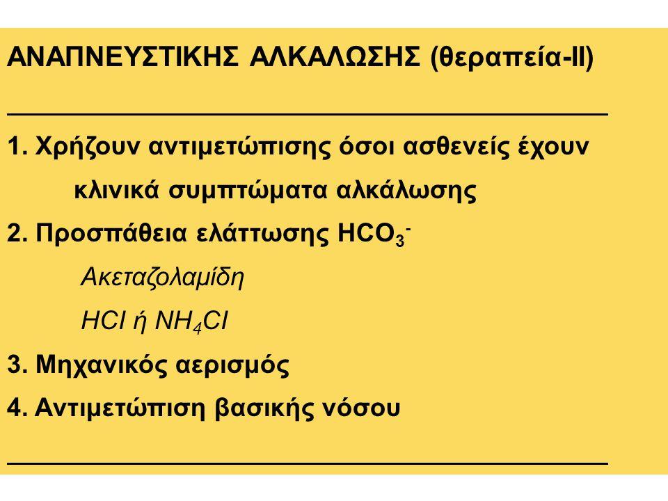 ΑΝΑΠΝΕΥΣΤΙΚΗΣ ΑΛΚΑΛΩΣΗΣ (θεραπεία-ΙΙ) 1. Χρήζουν αντιμετώπισης όσοι ασθενείς έχουν κλινικά συμπτώματα αλκάλωσης 2. Προσπάθεια ελάττωσης HCO 3 - Ακεταζ