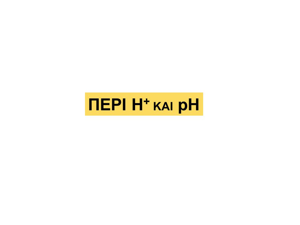 ΠΕΡΙ Η + ΚΑΙ pH
