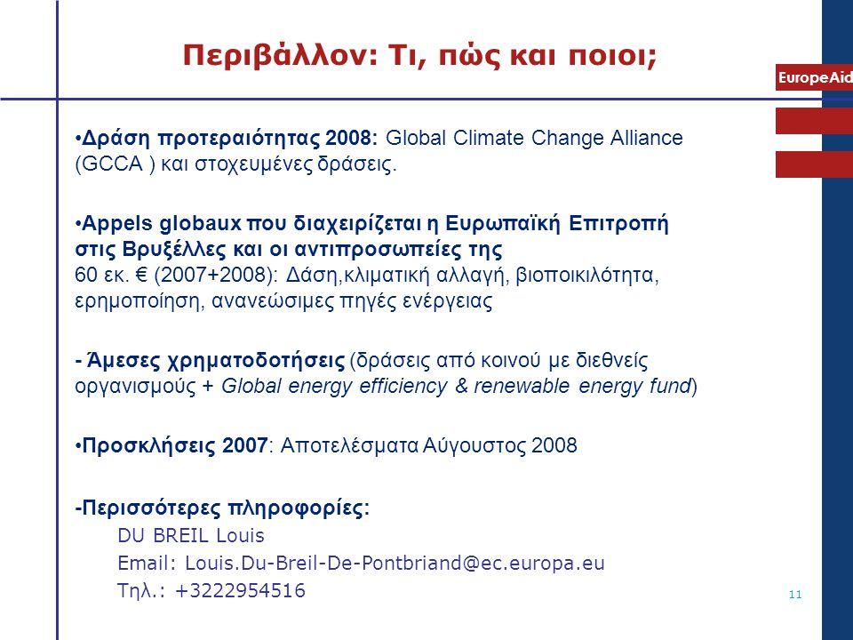 EuropeAid 11 Περιβάλλον: Τι, πώς και ποιοι; •Δράση προτεραιότητας 2008: Global Climate Change Alliance (GCCA ) και στοχευμένες δράσεις. •Appels globau
