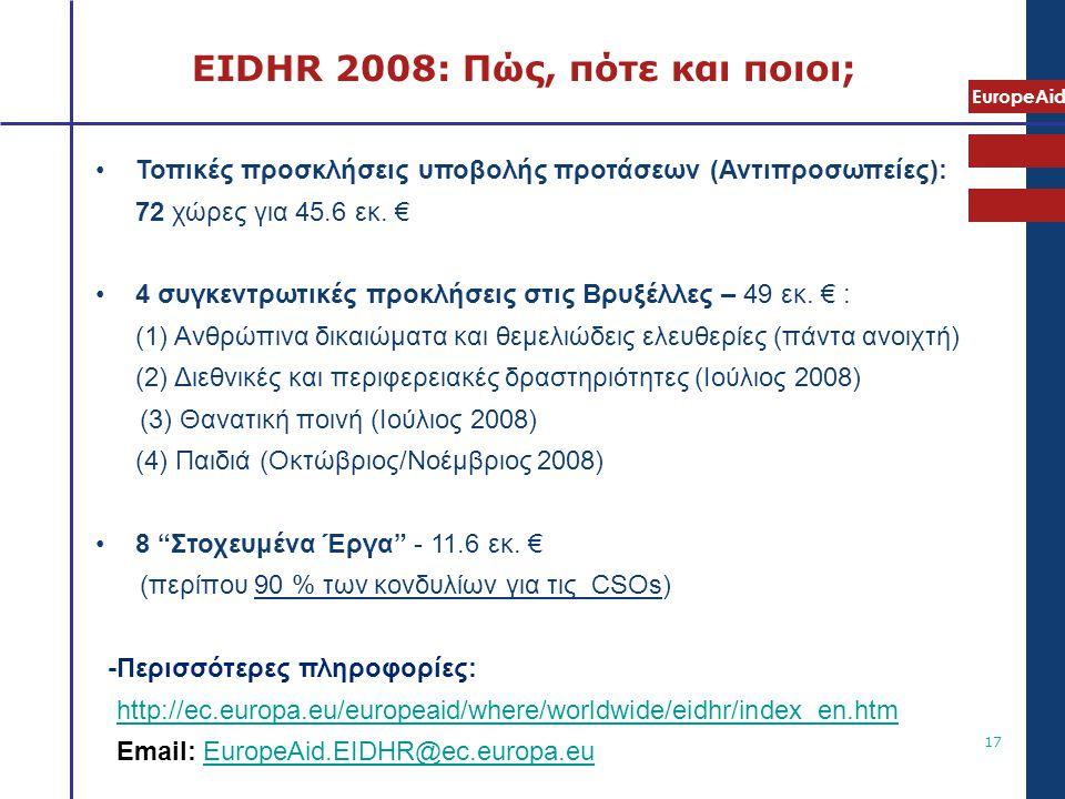 EuropeAid 17 EIDHR 2008: Πώς, πότε και ποιοι; •Τοπικές προσκλήσεις υποβολής προτάσεων (Αντιπροσωπείες): 72 χώρες για 45.6 εκ. € •4 συγκεντρωτικές προκ