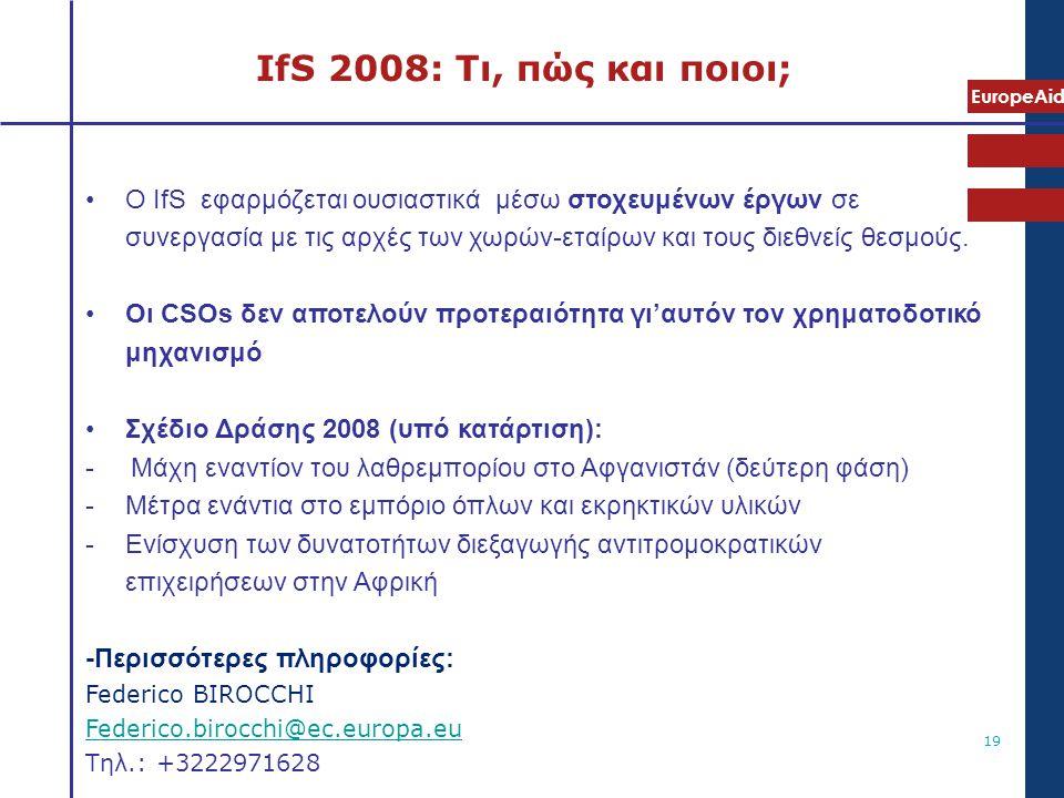 EuropeAid 19 IfS 2008: Τι, πώς και ποιοι; •Ο IfS εφαρμόζεται ουσιαστικά μέσω στοχευμένων έργων σε συνεργασία με τις αρχές των χωρών-εταίρων και τους δ