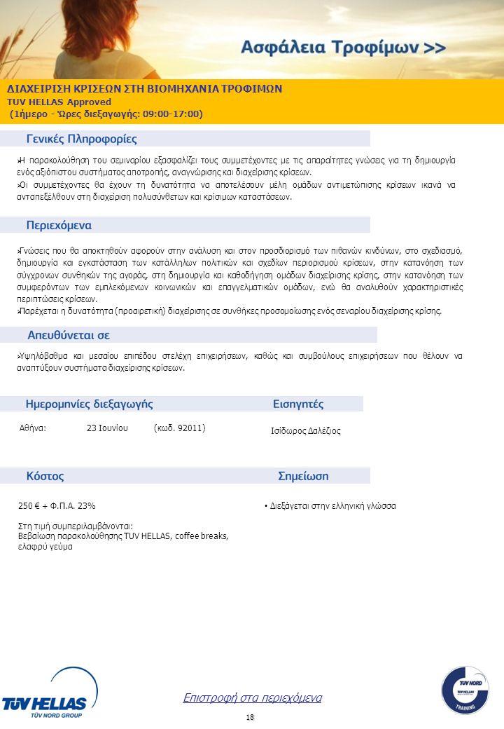18 ΔΙΑΧΕΙΡΙΣΗ ΚΡΙΣΕΩΝ ΣΤΗ ΒΙΟΜΗΧΑΝΙΑ ΤΡΟΦΙΜΩΝ TUV HELLAS Approved (1ήμερο - Ώρες διεξαγωγής: 09:00-17:00)  Η παρακολούθηση του σεμιναρίου εξασφαλίζει τους συμμετέχοντες με τις απαραίτητες γνώσεις για τη δημιουργία ενός αξιόπιστου συστήματος αποτροπής, αναγνώρισης και διαχείρισης κρίσεων.