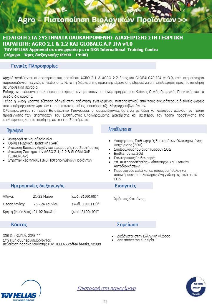 21 ΕΙΣΑΓΩΓΗ ΣΤΑ ΣΥΣΤΗΜΑΤΑ ΟΛΟΚΛΗΡΩΜΕΝΗΣ ΔΙΑΧΕΙΡΙΣΗΣ ΣΤΗ ΓΕΩΡΓΙΚΗ ΠΑΡΑΓΩΓΗ: AGRO 2.1 & 2.2 ΚΑΙ GLOBALG.A.P IFA v4.0 TUV HELLAS Approved σε συνεργασία με το DKG International Training Centre (2ήμερο - Ώρες διεξαγωγής: 09:00– 19:00) •Διεξάγεται στην Ελληνική γλώσσα.