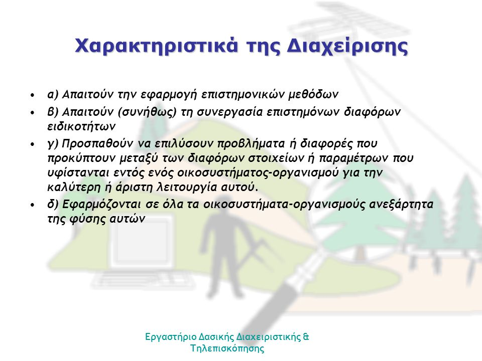 Εργαστήριο Δασικής Διαχειριστικής & Τηλεπισκόπησης Χαρακτηριστικά της Διαχείρισης •α) Απαιτούν την εφαρμογή επιστημονικών μεθόδων •β) Απαιτούν (συνήθω