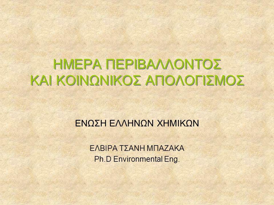 ΗΜΕΡΑ ΠΕΡΙΒΑΛΛΟΝΤΟΣ ΚΑΙ ΚΟΙΝΩΝΙΚΟΣ ΑΠΟΛΟΓΙΣΜΟΣ ΕΝΩΣΗ ΕΛΛΗΝΩΝ ΧΗΜΙΚΩΝ ΕΛΒΙΡΑ ΤΣΑΝΗ ΜΠΑΖΑΚΑ Ph.D Environmental Eng.