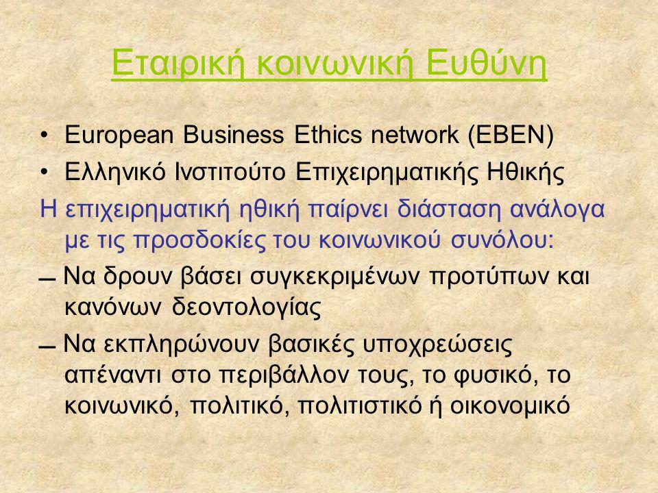 Εταιρική κοινωνική Ευθύνη •European Business Ethics network (EBEN) •Ελληνικό Ινστιτούτο Επιχειρηματικής Ηθικής Η επιχειρηματική ηθική παίρνει διάσταση ανάλογα με τις προσδοκίες του κοινωνικού συνόλου:  Να δρουν βάσει συγκεκριμένων προτύπων και κανόνων δεοντολογίας  Να εκπληρώνουν βασικές υποχρεώσεις απέναντι στο περιβάλλον τους, το φυσικό, το κοινωνικό, πολιτικό, πολιτιστικό ή οικονομικό