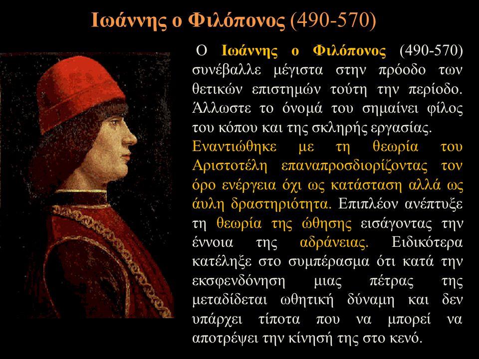Ο Ιωάννης ο Φιλόπονος (490-570) συνέβαλλε μέγιστα στην πρόοδο των θετικών επιστημών τούτη την περίοδο. Άλλωστε το όνομά του σημαίνει φίλος του κόπου κ