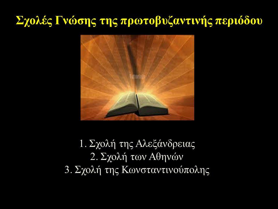 Σχολές Γνώσης της πρωτοβυζαντινής περιόδου 1.Σχολή της Αλεξάνδρειας 2.Σχολή των Αθηνών 3.Σχολή της Κωνσταντινούπολης