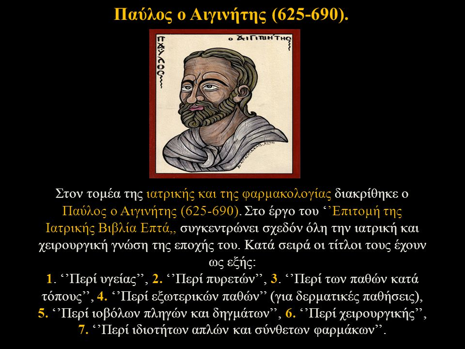 Στον τομέα της ιατρικής και της φαρμακολογίας διακρίθηκε ο Παύλος ο Αιγινήτης (625-690). Στο έργο του ''Επιτομή της Ιατρικής Βιβλία Επτά,, συγκεντρώνε