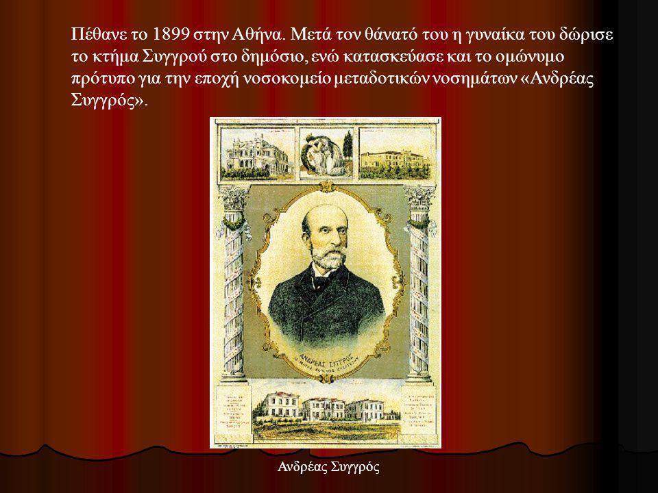 Πέθανε το 1899 στην Αθήνα. Μετά τον θάνατό του η γυναίκα του δώρισε το κτήμα Συγγρού στο δημόσιο, ενώ κατασκεύασε και το ομώνυμο πρότυπο για την εποχή