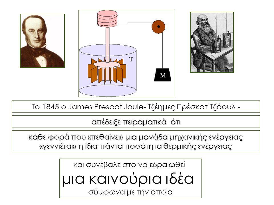 Το 1845 ο James Prescot Joule- Τζέημες Πρέσκοτ Τζάουλ - και συνέβαλε στο να εδραιωθεί μια καινούρια ιδέα σύμφωνα με την οποία απέδειξε πειραματικά ότι