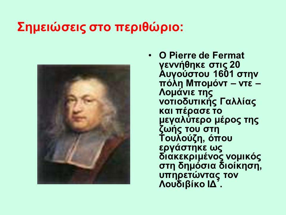 Σημειώσεις στο περιθώριο: •Ο Pierre de Fermat γεννήθηκε στις 20 Αυγούστου 1601 στην πόλη Μπομόντ – ντε – Λομάνιε της νοτιοδυτικής Γαλλίας και πέρασε τ
