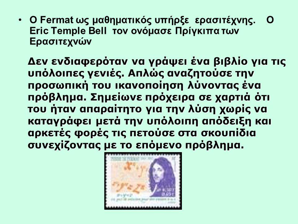 •Ο Fermat ως μαθηματικός υπήρξε ερασιτέχνης. O Εric Temple Bell τον ονόμασε Πρίγκιπα των Ερασιτεχνών Δεν ενδιαφερόταν να γράψει ένα βιβλίο για τις υπό