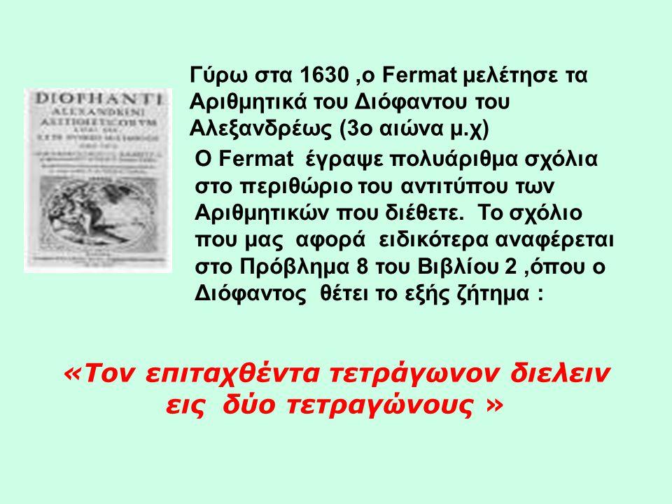 Γύρω στα 1630,ο Fermat μελέτησε τα Αριθμητικά του Διόφαντου του Αλεξανδρέως (3o αιώνα μ.χ) Ο Fermat έγραψε πολυάριθμα σχόλια στο περιθώριο του αντιτύπ