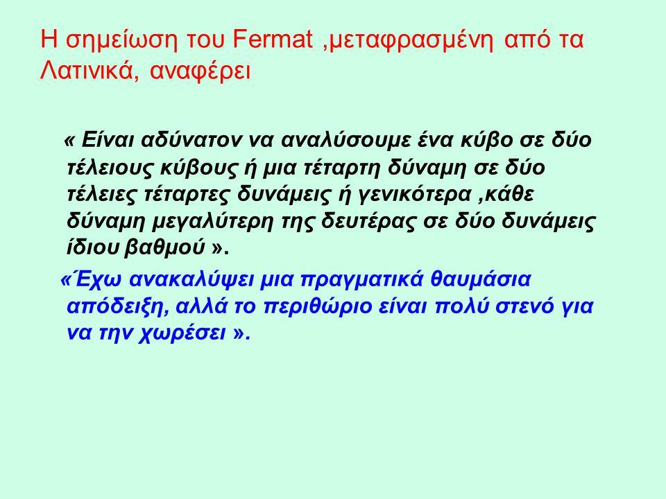 Η σημείωση του Fermat,μεταφρασμένη από τα Λατινικά, αναφέρει « Είναι αδύνατον να αναλύσουμε ένα κύβο σε δύο τέλειους κύβους ή μια τέταρτη δύναμη σε δύ