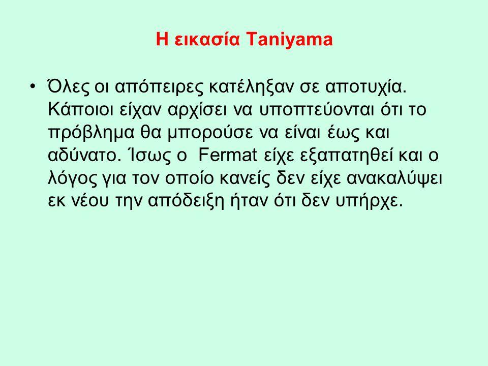 Η εικασία Taniyama •Όλες οι απόπειρες κατέληξαν σε αποτυχία. Κάποιοι είχαν αρχίσει να υποπτεύονται ότι το πρόβλημα θα μπορούσε να είναι έως και αδύνατ