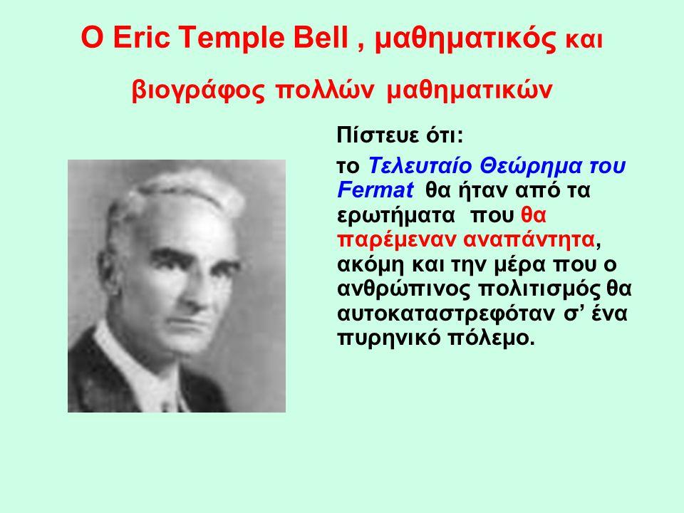 Ο Εric Temple Bell, μαθηματικός και βιογράφος πολλών μαθηματικών Πίστευε ότι: το Τελευταίο Θεώρημα του Fermat θα ήταν από τα ερωτήματα που θα παρέμενα