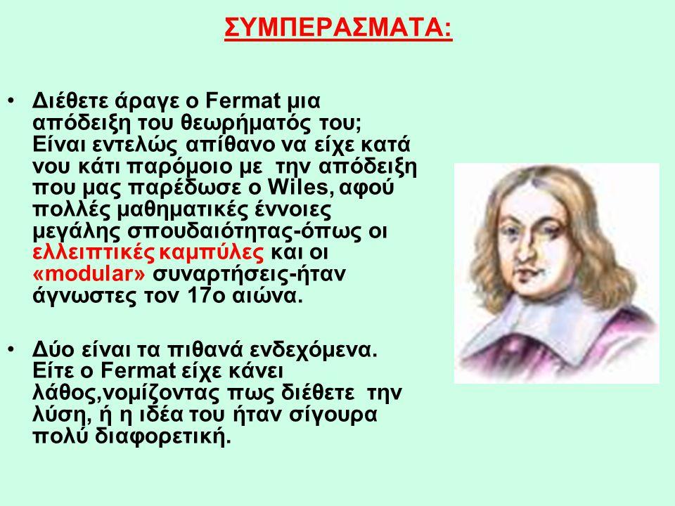 ΣΥΜΠΕΡΑΣΜΑΤΑ: •Διέθετε άραγε ο Fermat μια απόδειξη του θεωρήματός του; Είναι εντελώς απίθανο να είχε κατά νου κάτι παρόμοιο με την απόδειξη που μας πα