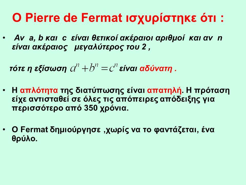 O Pierre de Fermat ισχυρίστηκε ότι : • Αν a, b και c είναι θετικοί ακέραιοι αριθμοί και αν n είναι ακέραιος μεγαλύτερος του 2, τότε η εξίσωση είναι αδ