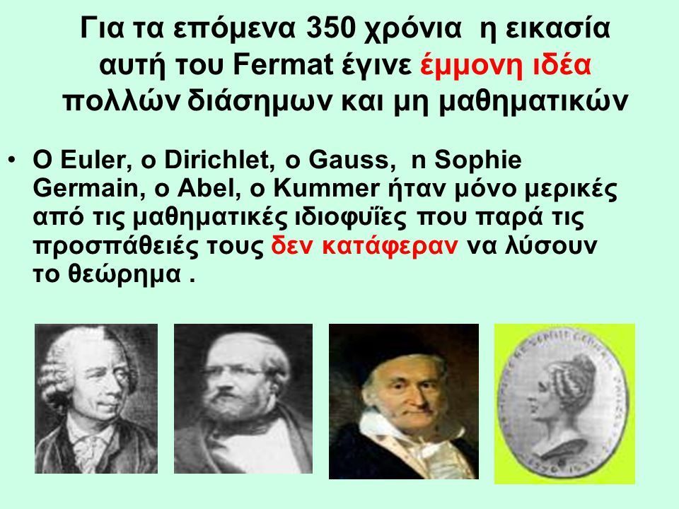 Για τα επόμενα 350 χρόνια η εικασία αυτή του Fermat έγινε έμμονη ιδέα πολλών διάσημων και μη μαθηματικών •Ο Euler, o Dirichlet, o Gauss, n Sophie Germ