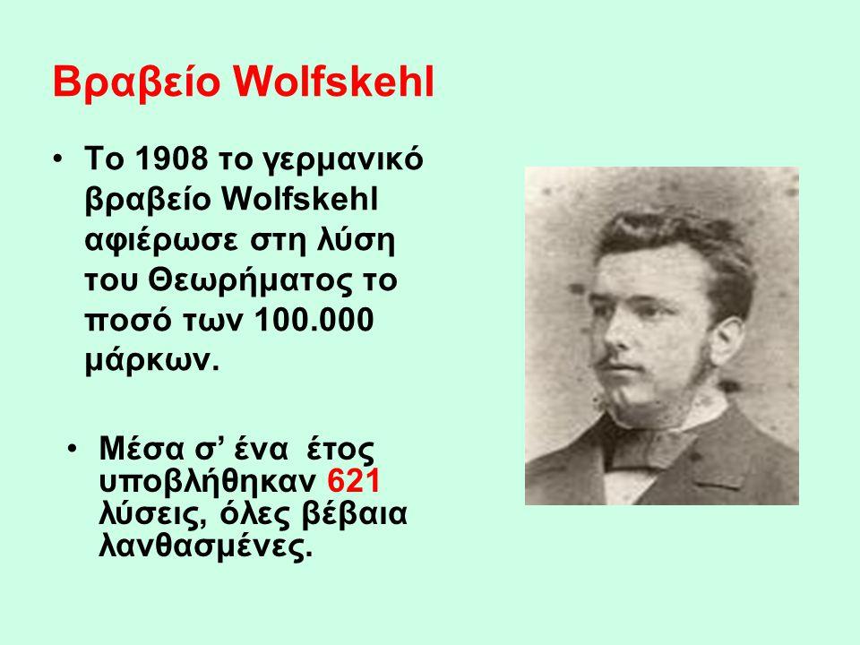 Βραβείο Wolfskehl •Το 1908 το γερμανικό βραβείο Wolfskehl αφιέρωσε στη λύση του Θεωρήματος το ποσό των 100.000 μάρκων. •Μέσα σ' ένα έτος υποβλήθηκαν 6