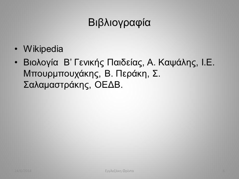 Βιβλιογραφία •Wikipedia •Βιολογία Β' Γενικής Παιδείας, Α. Καψάλης, Ι.Ε. Μπουρμπουχάκης, Β. Περάκη, Σ. Σαλαμαστράκης, ΟΕΔΒ. 24/6/20146Εγγλεζάκη Φρίντα