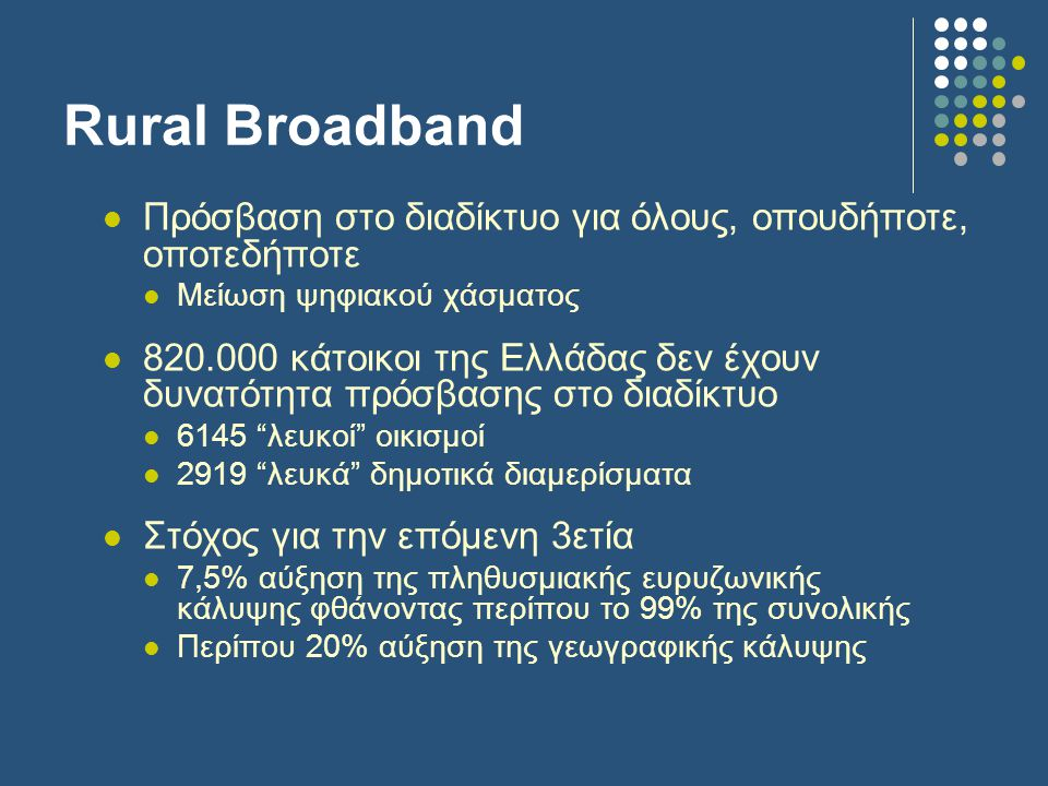 Rural Broadband  Πρόσβαση στο διαδίκτυο για όλους, οπουδήποτε, οποτεδήποτε  Μείωση ψηφιακού χάσματος  820.000 κάτοικοι της Ελλάδας δεν έχουν δυνατότητα πρόσβασης στο διαδίκτυο  6145 λευκοί οικισμοί  2919 λευκά δημοτικά διαμερίσματα  Στόχος για την επόμενη 3ετία  7,5% αύξηση της πληθυσμιακής ευρυζωνικής κάλυψης φθάνοντας περίπου το 99% της συνολικής  Περίπου 20% αύξηση της γεωγραφικής κάλυψης