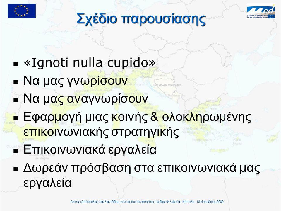 Σχέδιο παρουσίασης   «Ignoti nulla cupido»   Να μας γνωρίσουν  Να μας αναγνωρίσουν   Εφαρμογή μιας κοινής & ολοκληρωμένης επικοινωνιακής στρατηγικής   Επικοινωνιακά εργαλεία   Δωρεάν πρόσβαση στα επικοινωνιακά μας εργαλεία Άλκης (Απόστολος) Καλλιαντζίδης, γενικός συντονιστής του σχεδίου Φιλοξενία - Νάπολη - 16 Νοεμβρίου 2009