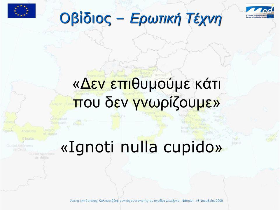Οβίδιος – Ερωτική Τέχνη «Δεν επιθυμούμε κάτι που δεν γνωρίζουμε» « Ignoti nulla cupido » Άλκης (Απόστολος) Καλλιαντζίδης, γενικός συντονιστής του σχεδίου Φιλοξενία - Νάπολη - 16 Νοεμβρίου 2009