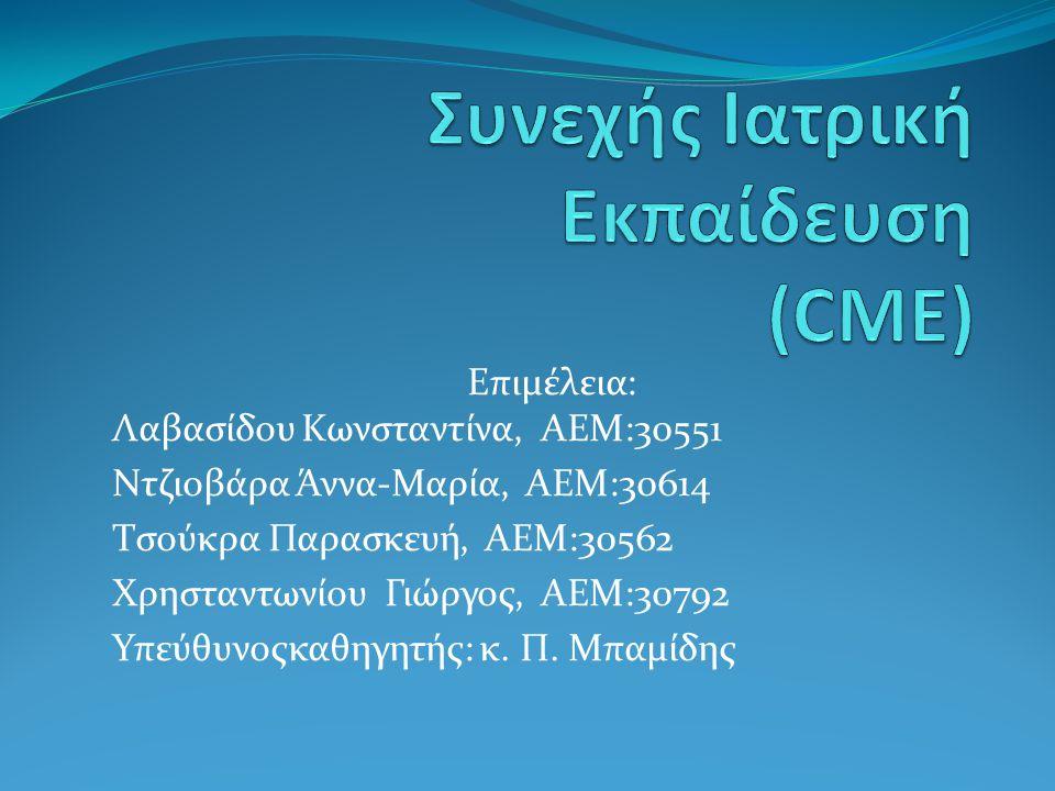 ΓΕΝΙΚΕΣ ΕΝΝΟΙΕΣ  Συνεχής (Δια Βίου) Ιατρική εκπαίδευση(CME) κάθε δραστηριότητα που διατηρεί και επαυξάνει τη γνώση, τις επιδεξιότητες, την επαγγελματική απόδοση και τις σχέσεις που ένας ιατρός αναπτύσσει προς εξυπηρέτηση των ασθενών, του κοινού ή της επιστήμης.