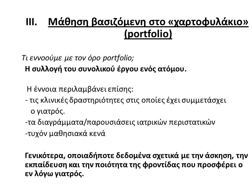 III.Μάθηση βασιζόμενη στo «χαρτοφυλάκιο» (portfolio) Τι εννοούμε με τον όρο portfolio; Η συλλογή του συνολικού έργου ενός ατόμου. Η έννοια περιλαμβάνε