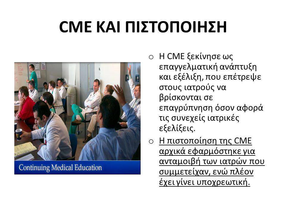 CME ΚΑΙ ΠΙΣΤΟΠΟΙΗΣΗ o Η CME ξεκίνησε ως επαγγελματική ανάπτυξη και εξέλιξη, που επέτρεψε στους ιατρούς να βρίσκονται σε επαγρύπνηση όσον αφορά τις συν