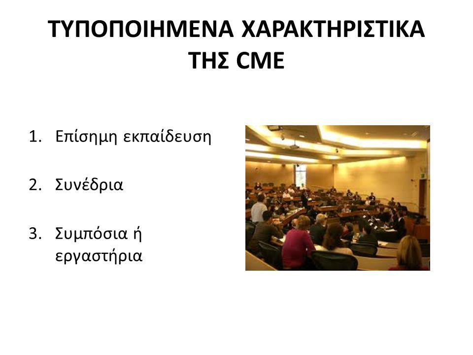 ΤΥΠΟΠΟΙΗΜΕΝΑ ΧΑΡΑΚΤΗΡΙΣΤΙΚΑ ΤΗΣ CME 1.Επίσημη εκπαίδευση 2.Συνέδρια 3.Συμπόσια ή εργαστήρια