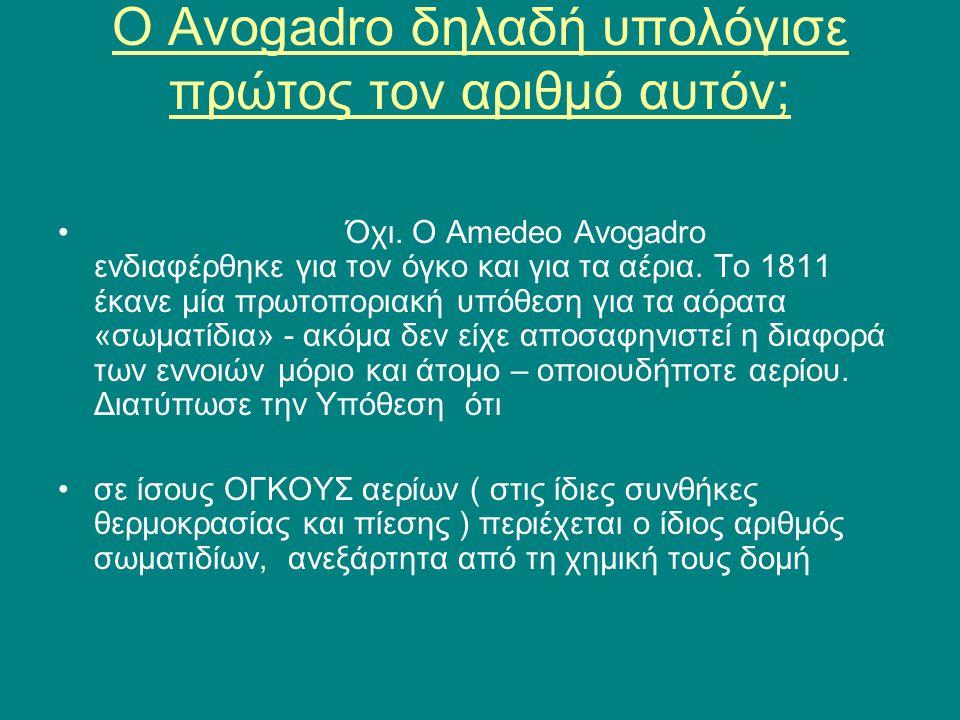 Ο Avogadro δηλαδή υπολόγισε πρώτος τον αριθμό αυτόν; •Όχι. Ο Amedeo Avogadro ενδιαφέρθηκε για τον όγκο και για τα αέρια. Το 1811 έκανε μία πρωτοποριακ