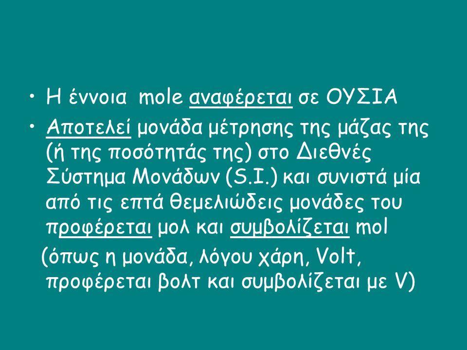 •Η έννοια mole αναφέρεται σε ΟΥΣΙΑ •Αποτελεί μονάδα μέτρησης της μάζας της (ή της ποσότητάς της) στο Διεθνές Σύστημα Μονάδων (S.I.) και συνιστά μία απ