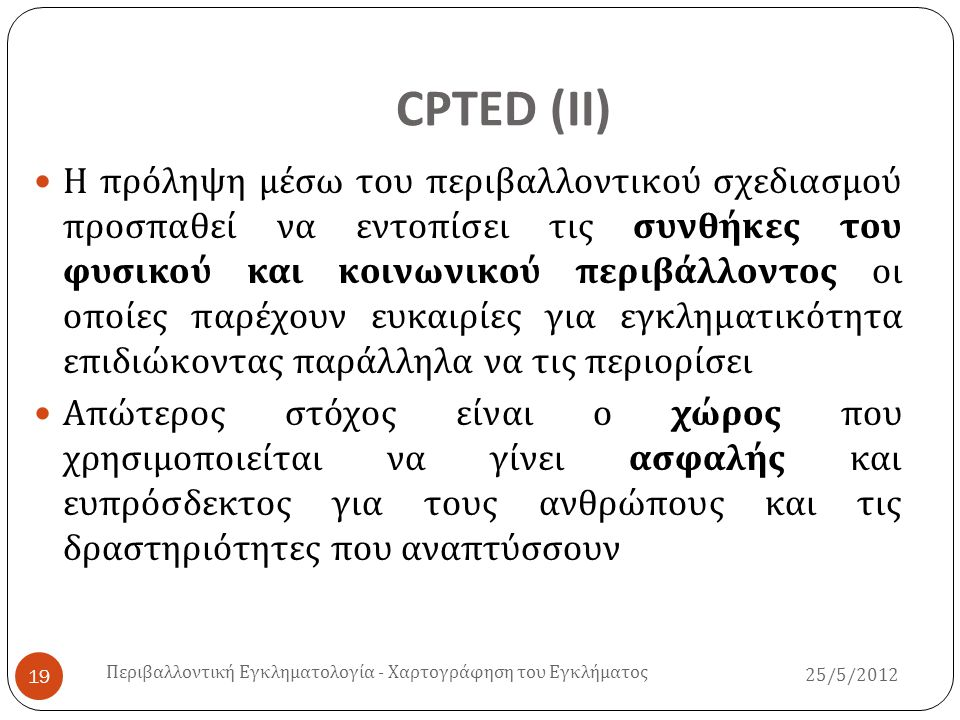 CPTED ( ΙΙ ) 25/5/2012 Περιβαλλοντική Εγκληματολογία - Χαρτογράφηση του Εγκλήματος 19  Η πρόληψη μέσω του περιβαλλοντικού σχεδιασμού προσπαθεί να εντ