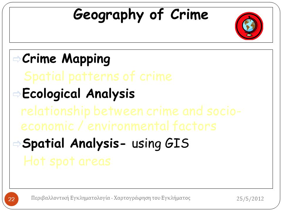 Geography of Crime  Crime Mapping Spatial patterns of crime  Ecological Analysis relationship between crime and socio- economic / environmental fact